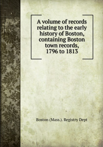 A volume of records relating to the early history of Boston, containing Boston town records, 1796 to 1813 недорго, оригинальная цена