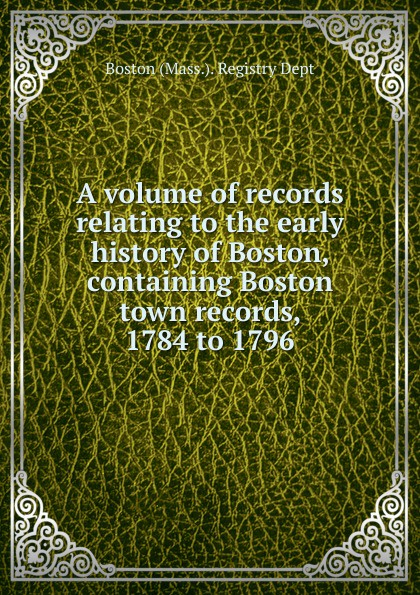 A volume of records relating to the early history of Boston, containing Boston town records, 1784 to 1796 недорго, оригинальная цена