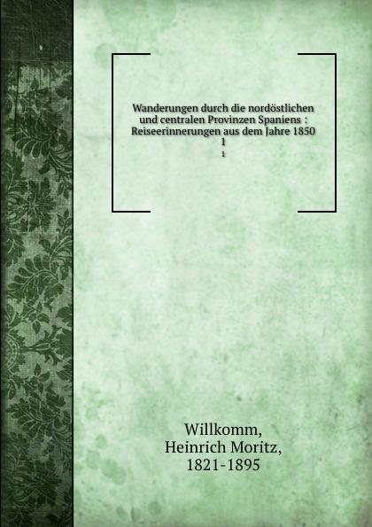 Heinrich Moritz Willkomm Wanderungen durch die nordostlichen und centralen Provinzen Spaniens julius payer die centralen ortler alpen gebiete martell laas und saent