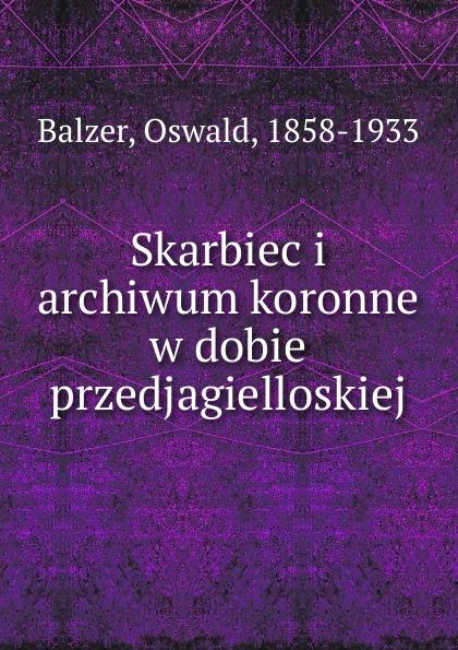 Oswald Balzer Skarbiec i archiwum koronne w dobie przedjagielloskiej пилькер balzer lofoten