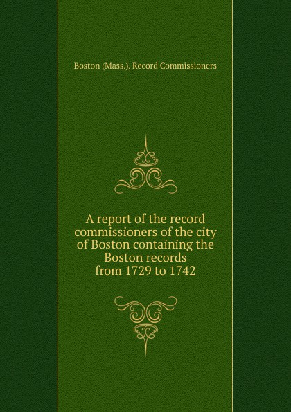 A report of the record commissioners of the city of Boston containing the Boston records from 1729 to 1742 степанова наталья ивановна бессрочный календарь