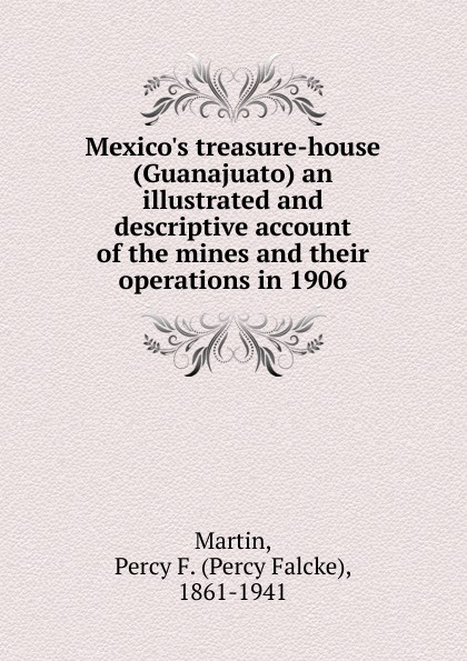 Percy Falcke Martin Mexico.s treasure-house (Guanajuato) an illustrated and descriptive account of the mines and their operations in 1906 guanajuato