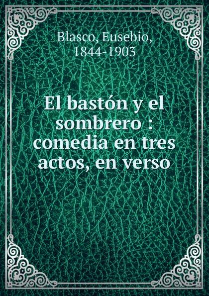 Eusebio Blasco El baston y el sombrero adelardo lopez de ayala el agente de matrimonios zarzuela en tres actos y en verso classic reprint