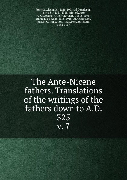 Alexander Roberts The Ante-Nicene fathers. Translations of the writings of the fathers down to A.D. 325 the dead fathers club