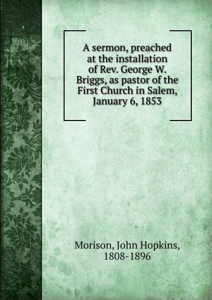 все цены на John Hopkins Morison A sermon, preached at the installation of Rev. George W. Briggs, as pastor of the First Church in Salem, January 6, 1853 онлайн