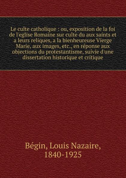 Louis Nazaire Bégin Le culte catholique bégin bégin annales de la chirurgie francaise et etrangere vol 3 classic reprint