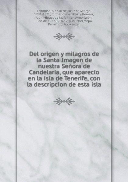 Alonso de Espinosa Del origen y milagros de la Santa Imagen de nuestra Senora de Candelaria, que aparecio en la isla de Tenerife, con la descripcion de esta isla caroline de groot q ue esta ya florecida nuestra vina