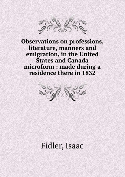 Isaac Fidler Observations on professions, literature, manners and emigration, in the United States and Canada microform