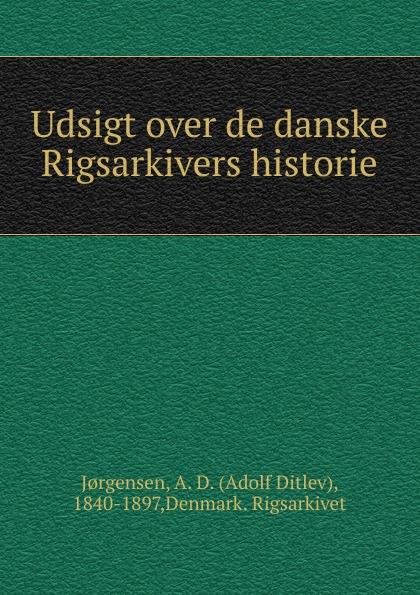 Adolf Ditlev Jorgensen Udsigt over de danske Rigsarkivers historie adolf ditlev jorgensen historiske afhandlinger