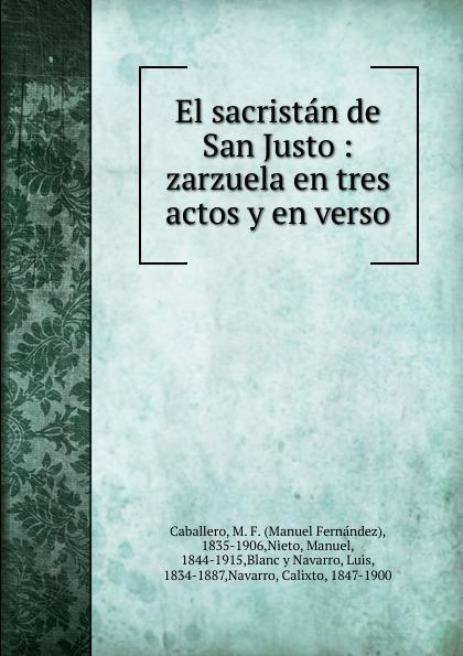 Manuel Fernández Caballero El sacristan de San Justo manuel fernández caballero el lego de san pablo zarzuela melodramatica en tres actos divididos en siete cuadros en verso y prosa