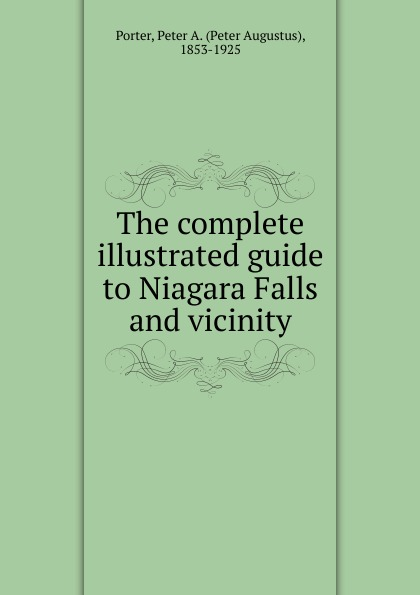 Peter A. Porter The complete illustrated guide to Niagara Falls and vicinity steven page niagara falls