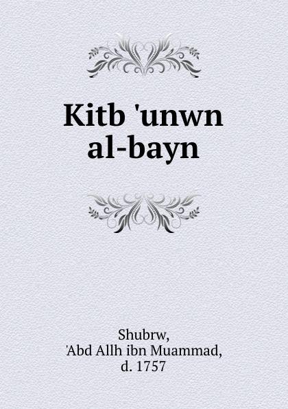 Abd Allh ibn Muammad Shubrw Kitb .unwn al-bayn abd allh ibn muammad shubrw kitb unwn al bayn