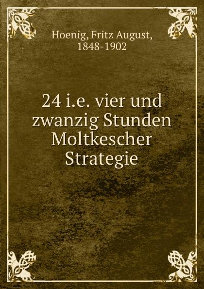 Fritz August Hoenig 24 i.e. vier und zwanzig Stunden Moltkescher Strategie fritz august hoenig 24 i e vier und zwanzig stunden moltkescher strategie