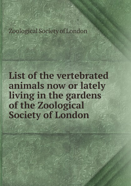List of the vertebrated animals now or lately living in the gardens of the Zoological Society of London a record of the progress of the zoological society of london during the