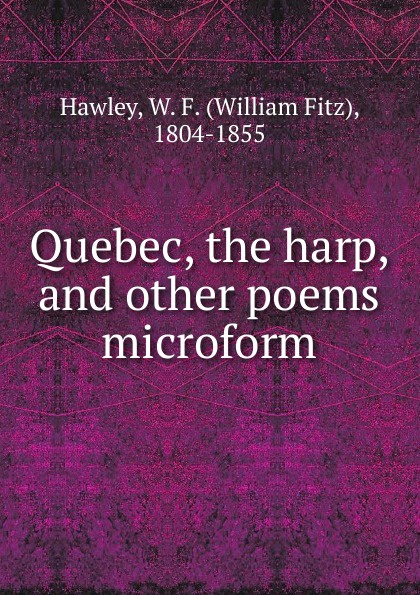 William Fitz Hawley Quebec, the harp, and other poems microform bernard mcevoy away from newspaperdom and other poems microform