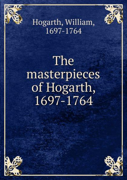 William Hogarth The masterpieces of Hogarth, 1697-1764 w hogarth w hogarth s zeichnungen vol 1 mit der vollstandigen erklarung derselben classic reprint