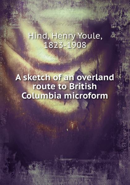 Henry Youle Hind A sketch of an overland route to British Columbia microform