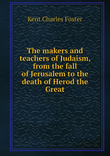 Kent Charles Foster The makers and teachers of Judaism, from the fall of Jerusalem to the death of Herod the Great siku alfa romeo 4c