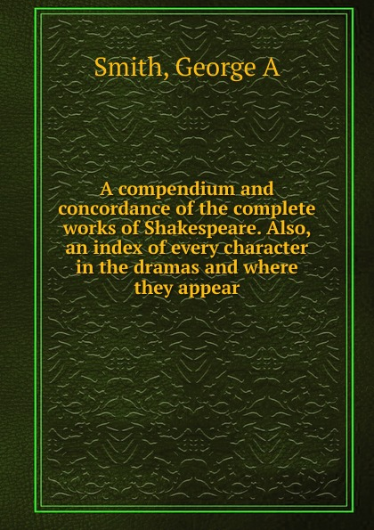 George A. Smith A compendium and concordance of the complete works of Shakespeare. Also, an index of every character in the dramas and where they appear the arden shakespeare complete works