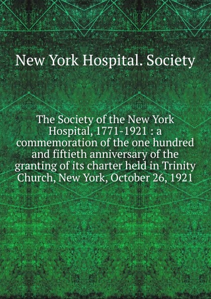 The Society of the New York Hospital, 1771-1921 historical address delivered in trinity church new york on wednesday afternoon october 26 1921 at the celebration of the 150th anniversary of the royal charter of the society by edward w sheldon its president