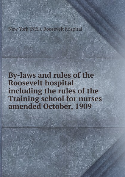By-laws and rules of the Roosevelt hospital including the rules of the Training school for nurses amended October, 1909 new rules for the new economy
