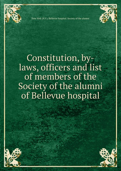 Constitution, by-laws, officers and list of members of the Society of the alumni of Bellevue hospital the society of the new york hospital incorporated 1771