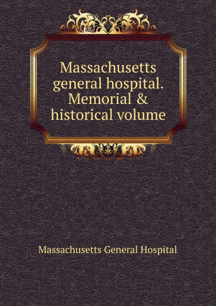 Massachusetts General Hospital Massachusetts general hospital. Memorial . historical volume massachusetts general hospital publications of the massachusetts general hospital