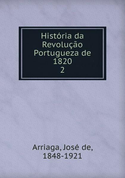 José de Arriaga Historia da Revolucao Portugueza de 1820 j crisóstomo de arriaga herminie