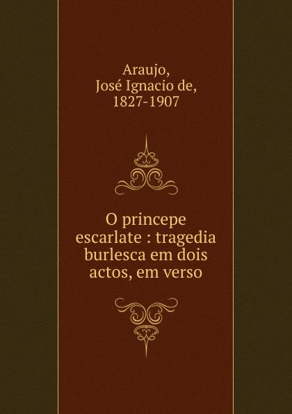 José Ignacio de Araujo O princepe escarlate manoel leite machado os lusitanos tragedia historica em 5 actos classic reprint