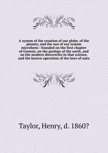 Henry Taylor A system of the creation of our globe, of the planets, and the sun of our system microform цена