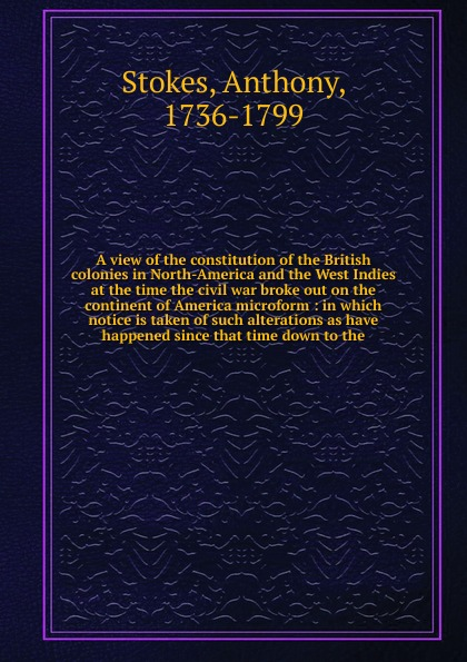 Anthony Stokes A view of the constitution of the British colonies in North-America and the West Indies at the time the civil war broke out on the continent of America microform bryan edwards the history civil and commercial of the british west indies vol 4
