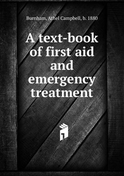 Athel Campbell Burnham A text-book of first aid and emergency treatment левчук и костюченко м назаров а first aid in case of accidents and emergency situations course book