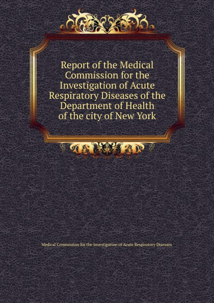 Medical Commission for the Investigation of Acute Respiratory Diseases Report of the Medical Commission for the Investigation of Acute Respiratory Diseases of the Department of Health of the city of New York u s department of justice investigation of the baltimore city police department