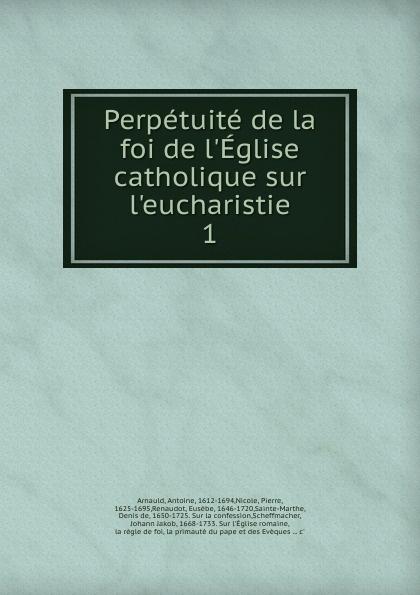 Antoine Arnauld Perpetuite de la foi de l.Eglise catholique sur l.eucharistie marcel hébert l evolution de la foi catholique classic reprint