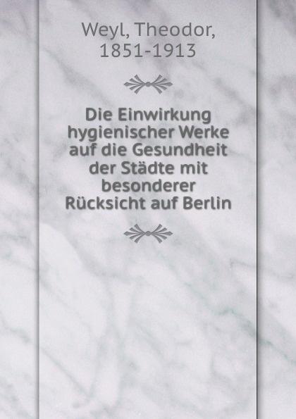 Theodor Weyl Die Einwirkung hygienischer Werke auf die Gesundheit der Stadte mit besonderer Rucksicht auf Berlin