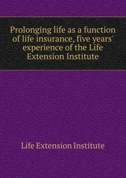 Life Extension Institute Prolonging life as a function of life insurance, five years. experience of the Life Extension Institute бра chiaro барселона 2 313020502