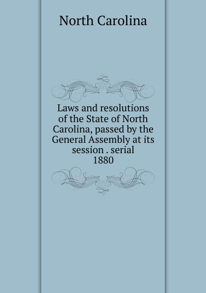 North Carolina Laws and resolutions of the State of North Carolina, passed by the General Assembly at its session . serial north carolina laws revenue law passed by the general assembly of the state of north carolina at the session of 1862 63