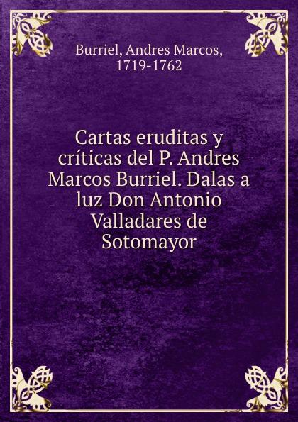 купить Andres Marcos Burriel Cartas eruditas y criticas del P. Andres Marcos Burriel. Dalas a luz Don Antonio Valladares de Sotomayor онлайн