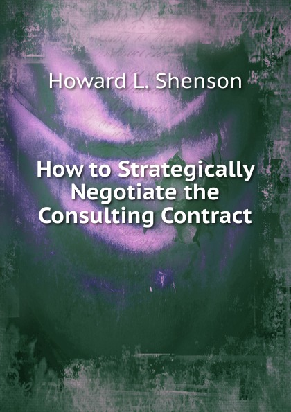 Howard L. Shenson How to Strategically Negotiate the Consulting Contract цена 2017