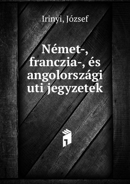 József Irinyi Nemet-, franczia-, es angolorszagi uti jegyzetek uniel uti 74l