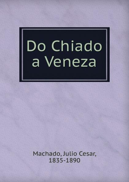 Julio Cesar Machado Do Chiado a Veneza julio cesar machado a vida em lisboa