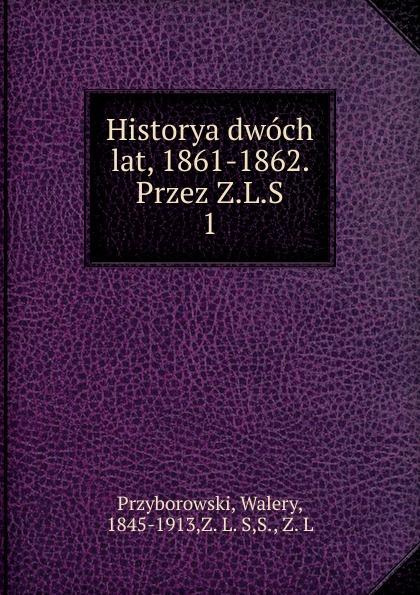 Walery Przyborowski Historya dwoch lat, 1861-1862. Przez Z.L.S walery przyborowski oblężenie warszawy