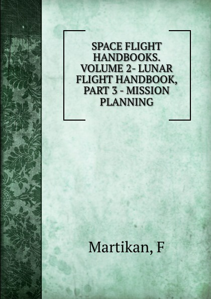 F. Martikan SPACE FLIGHT HANDBOOKS. VOLUME 2- LUNAR FLIGHT HANDBOOK, PART 3 - MISSION PLANNING flight volume two