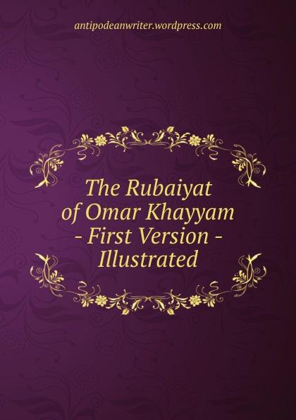 The Rubaiyat of Omar Khayyam - First Version Illustrated