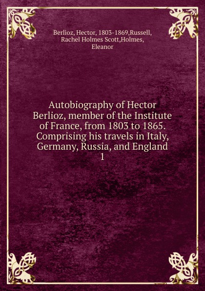 Hector Berlioz Autobiography of Hector Berlioz, member of the Institute of France, from 1803 to 1865. Comprising his travels in Italy, Germany, Russia, and England цена 2017