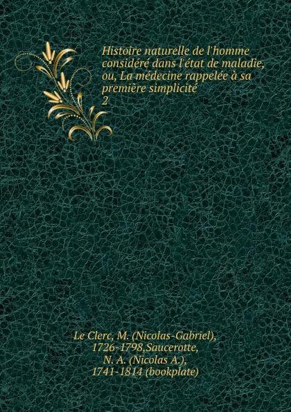 Nicolas-Gabriel le Clerc Histoire naturelle de l.homme considere dans l.etat de maladie, ou, La medecine rappelee a sa premiere simplicite court de gebelin monde primitif considere dans l histoire naturelle de la parole ou grammair universelle et comparative