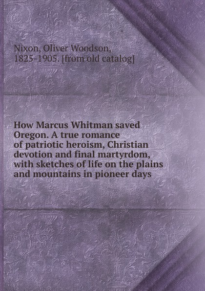 Oliver Woodson Nixon How Marcus Whitman saved Oregon. A true romance of patriotic heroism, Christian devotion and final martyrdom kathleen june horne 24 days of devotion