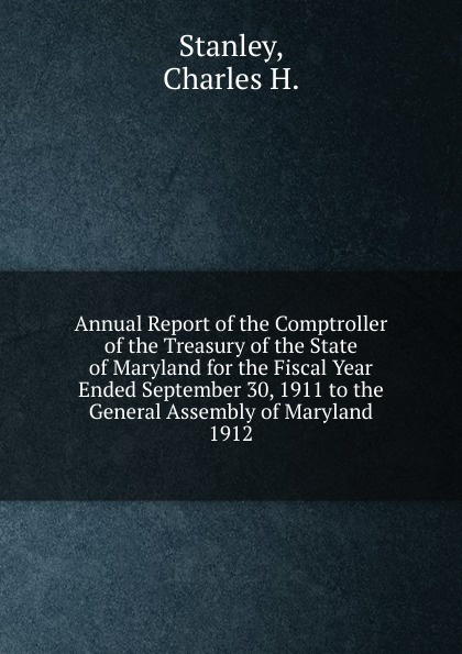 Charles H. Stanley Annual Report of the Comptroller of the Treasury of the State of Maryland for the Fiscal Year Ended September 30, 1911 to the General Assembly of Maryland. maryland bicent series