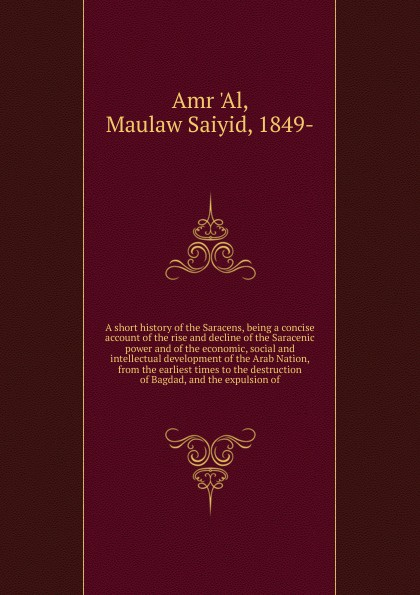 Maulaw Saiyid Amr 'Al A short history of the Saracens ʻabd al wāḥid al marrākushi the history of the almohades preceded by a sketch of the history of spain from the times of the conquest till the reign of yusof ibn teshufin and of the history of the almoravides