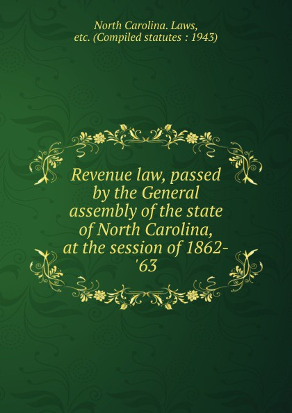 North Carolina. Laws Revenue law, passed by the General assembly of the state of North Carolina, at the session of 1862-.63 at the back of the north wind